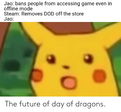 dod: Jao: bans people from accessing game even in  offline mode  Steam: Removes DOD off the store  Jao: The future of day of dragons.