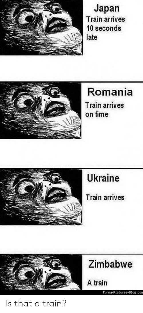 zimbabwe: Japan  Train arrives  10 seconds  late  Romania  Train arrives  on time  Ukraine  Train arrives  Zimbabwe  A train  Furny-Pictures-Blog.com Is that a train?