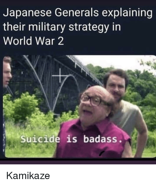 In World: Japanese Generals explaining  their military strategy in  World War 2  Suicide is badass. Kamikaze