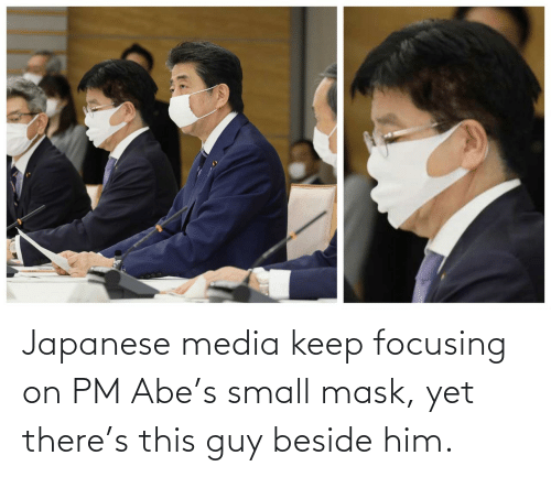 focusing: Japanese media keep focusing on PM Abe's small mask, yet there's this guy beside him.