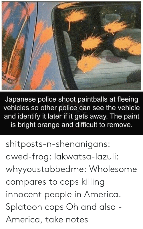 shenanigans: Japanese police shoot paintballs at fleeing  vehicles so other police can see the vehicle  and identify it later if it gets away. The paint  is bright orange and difficult to remove. shitposts-n-shenanigans: awed-frog:  lakwatsa-lazuli:  whyyoustabbedme: Wholesome compares to cops killing innocent people in America.  Splatoon cops  Oh and also -   America, take notes