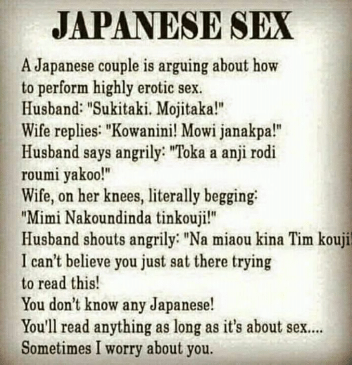 "erotic: JAPANESE SEX  A Japanese couple is arguing about how  to perform highly erotic sex  Husband: ""Sukitaki. Mojitaka!""  Wife replies: ""Kowanini! Mowi janakpa!""  Husband says angrily: ""Toka a anji rodi  roumi yakoo!""  Wife, on her knees, literally begging  ""Mimi Nakoundinda tinkouji!""  Husband shouts angrily ""Na miaou kina Tim kouji  I can't believe you just sat there trying  to read this!  You don't know any Japanese!  You'll read anything as long as it's about sex..  Sometimes I worry about you."