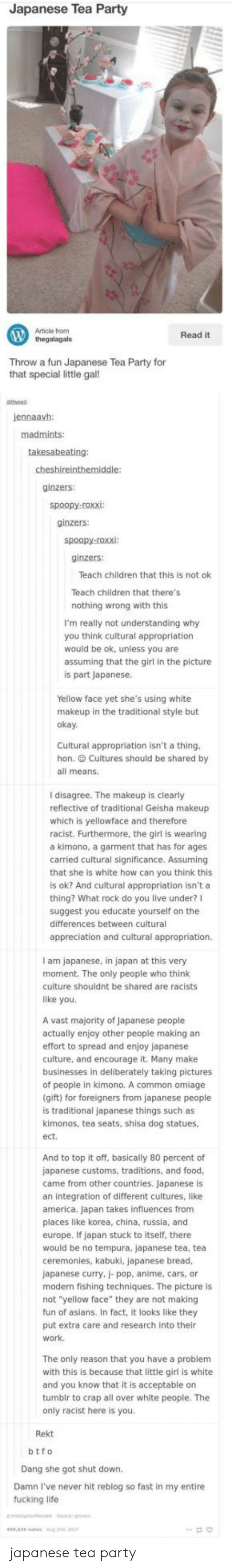 America, Anime, and Cars: Japanese Tea Party  Article from  thegalagals  Read it  Throw a  Throw a fun Japanese Tea Party for  that special little gal!  jennaavh  ginzers:  ginzers:  ginzers:  Teach children that this is not ok  Teach children that there's  nothing wrong with this  I'm really not understanding why  you think cultural appropriatiorn  would be ok, unless you are  assuming that the girl in the picture  is part Japanese  Yellow face yet she's using white  makeu  p in the traditional style but  oka  Cultural appropriation isn't a thing  hon. Cultures should be shared by  all means.  I disagree. The makeup is clearly  reflective of traditional Geisha makeup  which is yellowface and therefore  racist. Furthermore, the girl is wearing  a kimono, a garment that has for ages  carried cultural significance. Assuming  that she is white how can you think this  is ok? And cultural appropriation isn't a  thing? What rock do you live under?I  suggest you educate yourself on the  differences between cultural  appreciation and cultural appropriation.  I am japanese, in japan at this very  moment. The only people who think  culture shouldnt be shared are racists  like you.  A vast majority of Japanese people  actually enjoy other people making an  effort to spread and enjoy japanese  culture, and encourage it. Many make  businesses in deliberately taking pictures  of people in kimono. A common omiage  gift) for foreigners from japanese people  is traditional japanese things such as  kimonos, tea seats, shisa dog statues,  ect  And to top it off, basically 80 percent of  japanese customs, traditions, and food  came from other countries. Japanese is  an integration of different cultures, like  america. Japan takes influences from  places like korea, china, russia, and  europe. If japan stuck to itself, there  would be no tempura, japanese tea, tea  ceremonies, kabuki, japanese bread,  japanese curry, j- pop, anime, cars, or  modern fishing techniques. The picture is  no