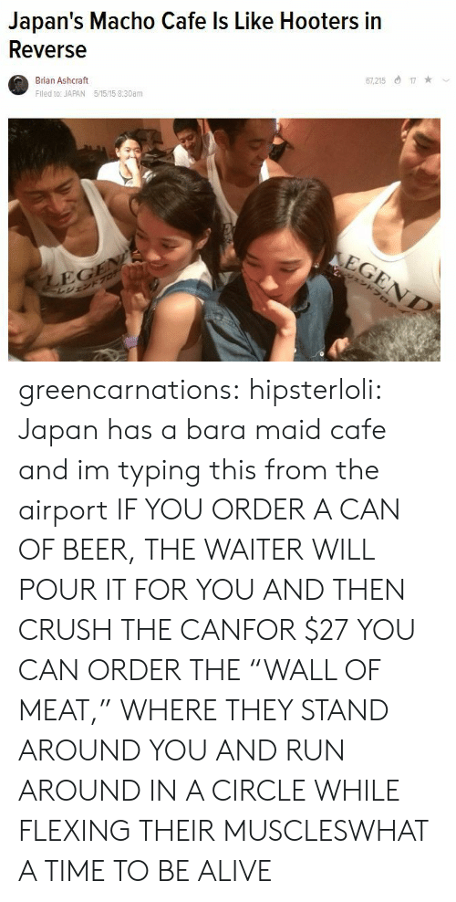 """Hooters: Japan's Macho Cafe ls Like Hooters in  Reverse  Brian Ashcraft  Fled to: JAPAN 5/1515 8:30am  7,21517  EG greencarnations:  hipsterloli:  Japan has a bara maid cafe and im typing this from the airport  IF YOU ORDER A CAN OF BEER, THE WAITER WILL POUR IT FOR YOU AND THEN CRUSH THE CANFOR $27 YOU CAN ORDER THE""""WALL OF MEAT,"""" WHERE THEY STAND AROUND YOU AND RUN AROUND IN A CIRCLE WHILE FLEXING THEIR MUSCLESWHAT A TIME TO BE ALIVE"""