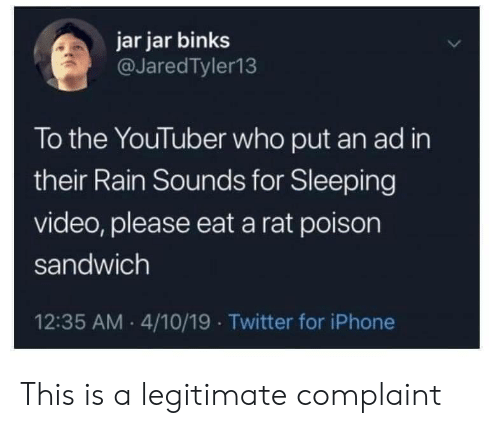 Iphone, Jar Jar Binks, and Twitter: jar jar binks  @JaredTyler13  To the YouTuber who put an ad in  their Rain Sounds for Sleeping  video, please eat a rat poison  sandwich  12:35 AM 4/10/19 Twitter for iPhone This is a legitimate complaint