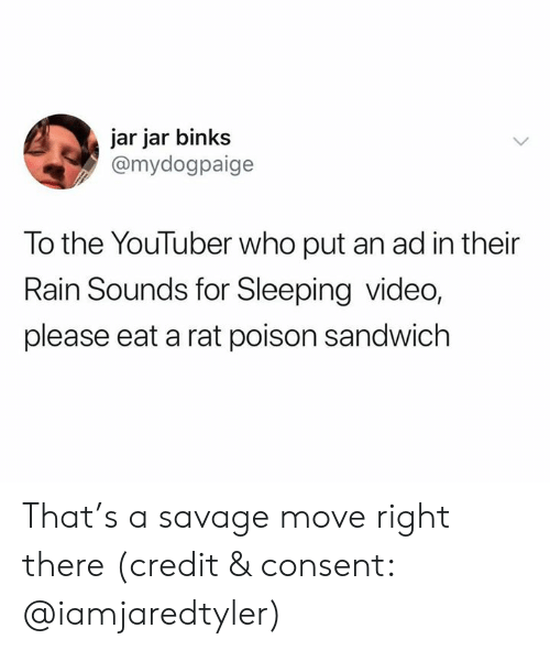 Jar Jar Binks, Savage, and Rain: jar jar binks  @mydogpaige  To the YouTuber who put an ad in their  Rain Sounds for Sleeping video,  please eat a rat poison sandwich That's a savage move right there (credit & consent: @iamjaredtyler)