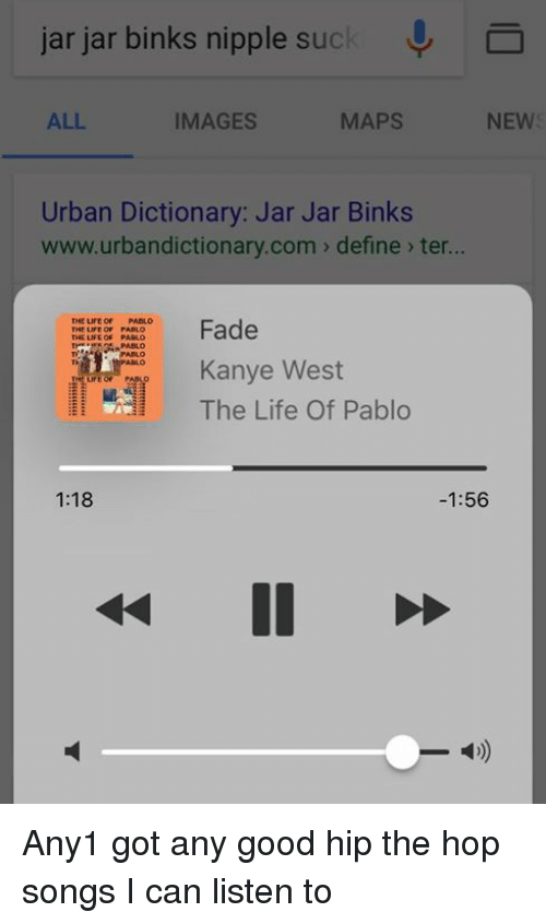 Urbandictionaries: jar jar binks nipple suck  J  MAPS  IMAGES  ALL  NEW  Urban Dictionary: Jar Jar Binks  www.urbandictionary.com define ter...  THE LIFE OF PABLO  Fade  Kanye West  The Life of Pablo  1:18  1:56 Any1 got any good hip the hop songs I can listen to