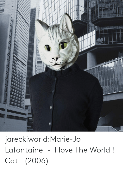 Love, Tumblr, and Blog: jareckiworld:Marie-Jo Lafontaine  -  I love The World ! Cat   (2006)