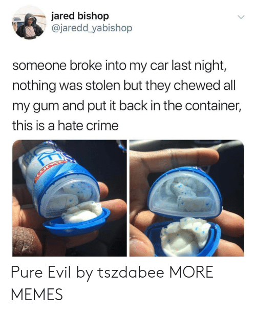 Hate Crime: jared bishop  @jaredd yabishop  someone broke into my car last night,  nothing was stolen but they chewed all  my gum and put it back in the container,  this is a hate crime Pure Evil by tszdabee MORE MEMES