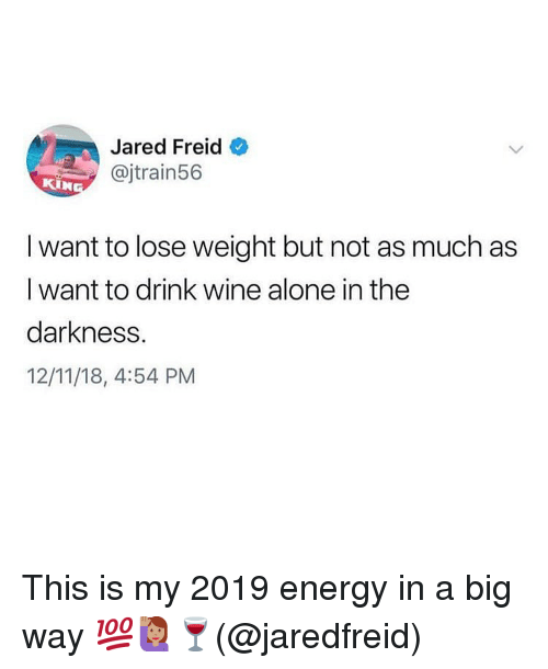 Being Alone, Energy, and Memes: Jared Freid  @jtrain56  I want to lose weight but not as much as  I want to drink wine alone in the  darkness.  12/11/18, 4:54 PM This is my 2019 energy in a big way 💯🙋🏽‍♀️🍷(@jaredfreid)