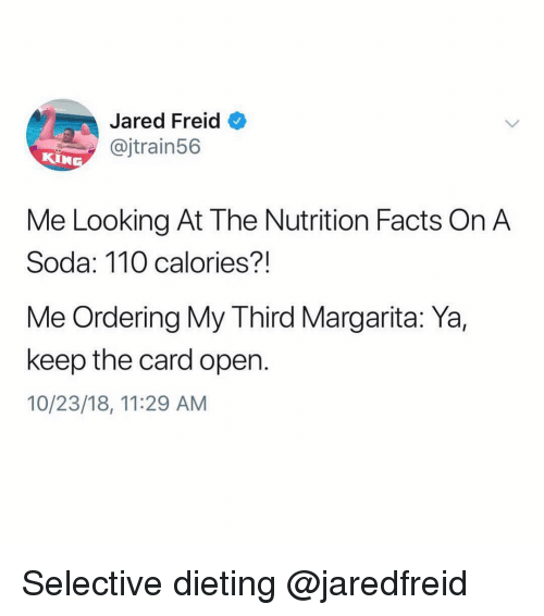 Dieting: Jared Freid  @jtrain56  KIN  Me Looking At The Nutrition Facts On A  Soda: 110 calories?!  Me Ordering My Third Margarita: Ya,  keep the card open.  10/23/18, 11:29 AM Selective dieting @jaredfreid
