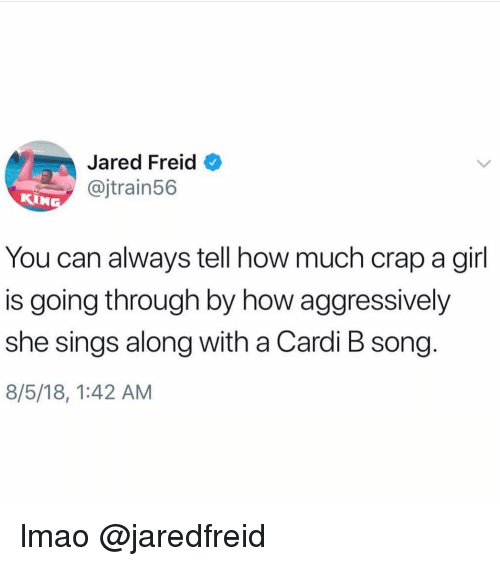 Funny, Lmao, and Memes: Jared Freid  @jtrain56  KIN  You can always tell how much crap a girl  is going through by how aggressively  she sings along with a Cardi B song  8/5/18, 1:42 AM lmao @jaredfreid