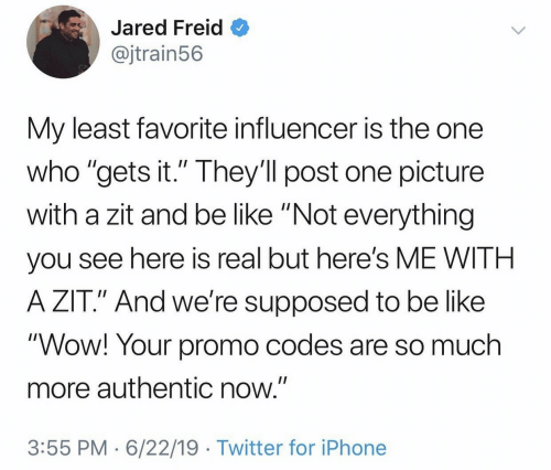 """Be Like, Iphone, and Twitter: Jared Freid  @jtrain56  My least favorite influencer is the one  who """"gets it."""" They'll post one picture  with a zit and be like """"Not everything  II  you see here is real but here's ME WITH  A ZIT."""" And we're supposed to be like  """"Wow! Your promo codes are so much  more authentic now.""""  3:55 PM 6/22/19 Twitter for iPhone"""