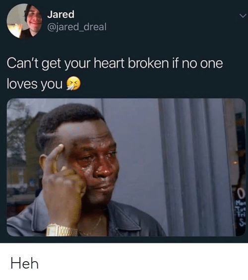 heart broken: Jared  @jared_dreal  Can't get your heart broken if no one  loves you  Mon  Tri Heh