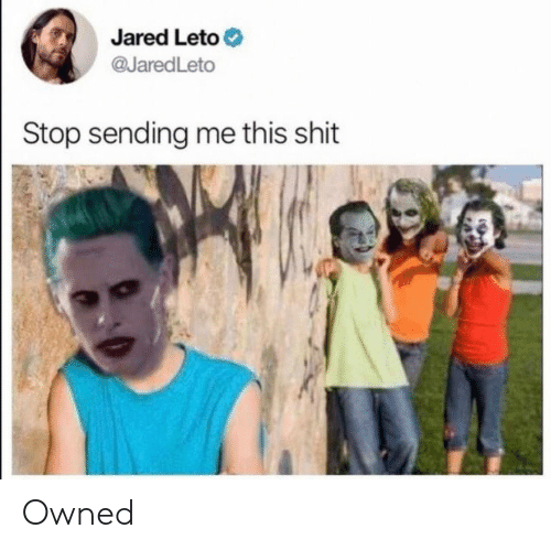 owned: Jared Leto  @JaredLeto  Stop sending me this shit Owned