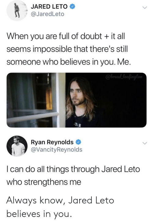 Theres Still: JARED LETO  @JaredLeto  When you are full of doubt it all  seems impossible that there's still  someone who believes in you. Me.  @bread_loafington  Ryan Reynolds  @VancityReynolds  I can do all things through Jared Leto  who strengthens me Always know, Jared Leto believes in you.