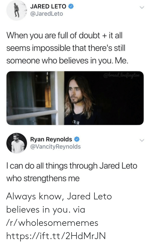 Theres Still: JARED LETO  @JaredLeto  When you are full of doubt it all  seems impossible that there's still  someone who believes in you. Me.  @bread_loafington  Ryan Reynolds  @VancityReynolds  I can do all things through Jared Leto  who strengthens me Always know, Jared Leto believes in you. via /r/wholesomememes https://ift.tt/2HdMrJN