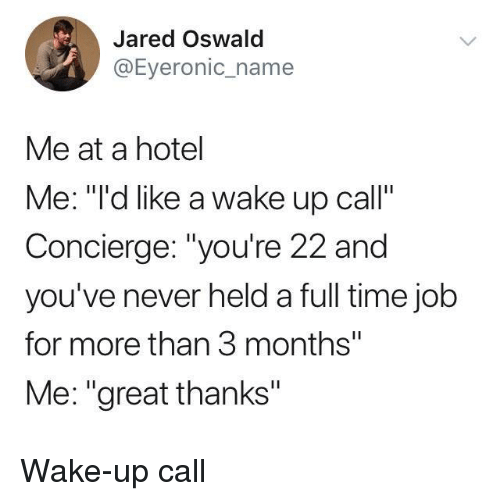 """oswald: Jared Oswald  @Eyeronic_name  Me at a hotel  Me: """"""""'d like a wake up call""""  Concierge: """"you're 22 and  you've never held a full time jolb  for more than 3 months""""  Me: """"great thanks"""" Wake-up call"""