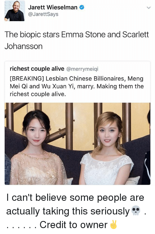 scarlette: Jarett Wieselman  @Jarett Says  The biopic stars Emma Stone and Scarlett  Johansson  richest couple alive  a merrymeiqi  [BREAKING] Lesbian Chinese Billionaires, Meng  Mei Qi and Wu Xuan Yi, marry. Making them the  richest couple alive. I can't believe some people are actually taking this seriously💀 . . . . . . . Credit to owner✌