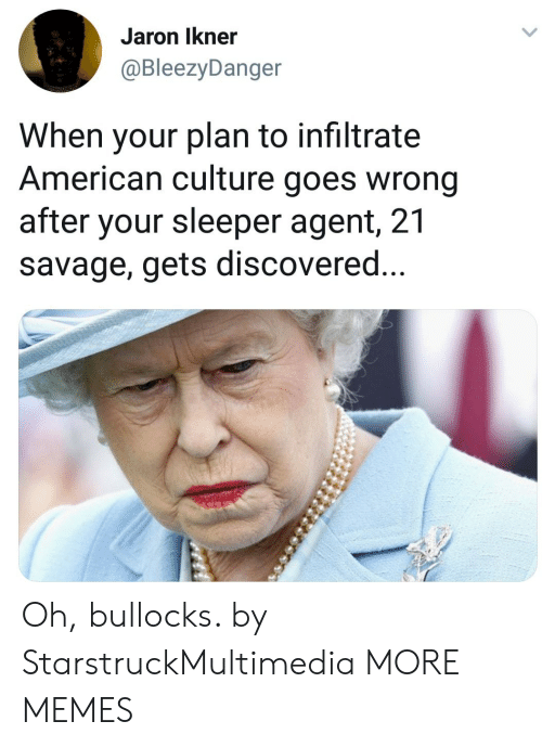 21 Savage: Jaron Ikner  @BleezyDanger  When your plan to infiltrate  American culture goes wrong  after your sleeper agent, 21  savage, gets discovered Oh, bullocks. by StarstruckMultimedia MORE MEMES