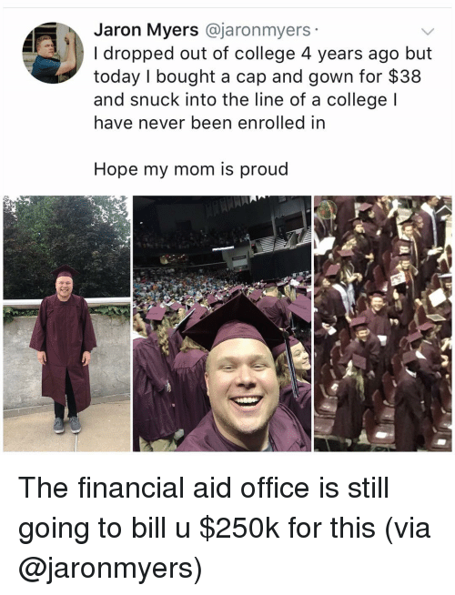 Financial Aid: Jaron Myers @jaronmyers  I dropped out of college 4 years ago but  today I bought a cap and gown for $38  and snuck into the line of a college l  have never been enrolled in  Hope my mom is proud The financial aid office is still going to bill u $250k for this (via @jaronmyers)