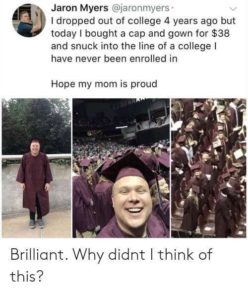 College, Today, and Brilliant: Jaron Myers @jaronmyers  I dropped out of college 4 years ago but  today I bought a cap and gown for $38  and snuck into the line of a collegeI  have never been enrolled in  Hope my mom is proud Brilliant. Why didnt I think of this?