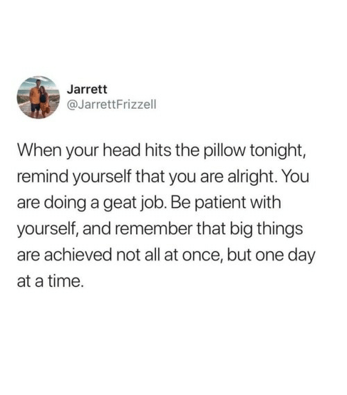 Are Doing: Jarrett  @JarrettFrizzell  When your head hits the pillow tonight,  remind yourself that you are alright. You  are doing a geat job. Be patient with  yourself, and remember that big things  are achieved not all at once, but one day  at a time.