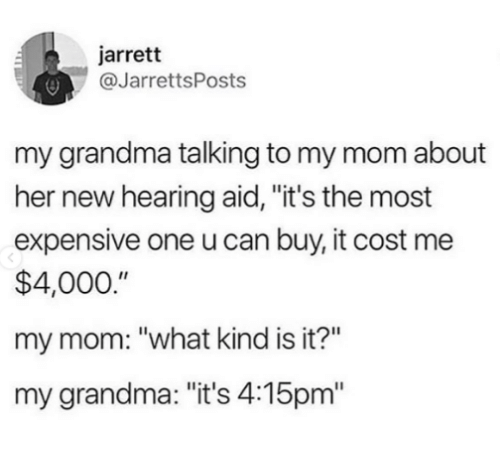 """Grandma, Mom, and Her: jarrett  @JarrettsPosts  my grandma talking to my mom about  her new hearing aid, """"it's the most  expensive one u can buy, it cost me  $4,000.""""  my mom: """"what kind is it?""""  my grandma: """"it's 4:15pm"""""""