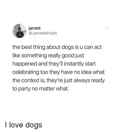 Love Dogs: jarrett  @JarrettsPosts  the best thing about dogs is u can act  like something really good just  happened and they'll instantly start  celebrating too they have no idea what  the context is, they're just always ready  to party no matter what. I love dogs