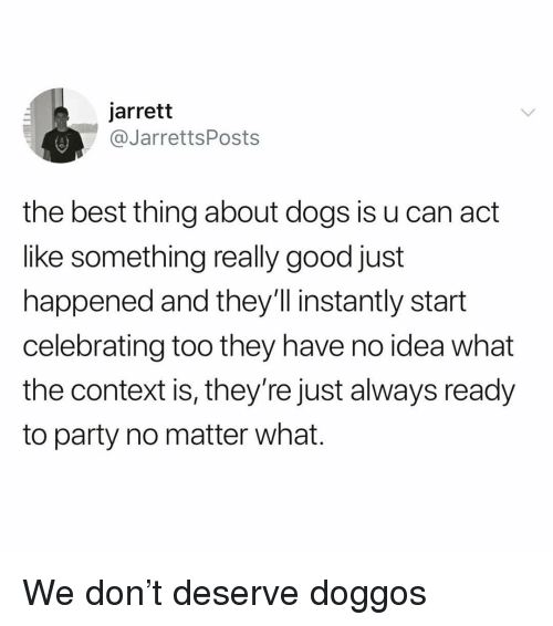 Dogs, Funny, and Party: jarrett  JarrettsPosts  the best thing about dogs is u can act  lke something really good just  happened and they'll instantly start  celebrating too they have no idea what  the context is, they're just always ready  to party no matter what. We don't deserve doggos