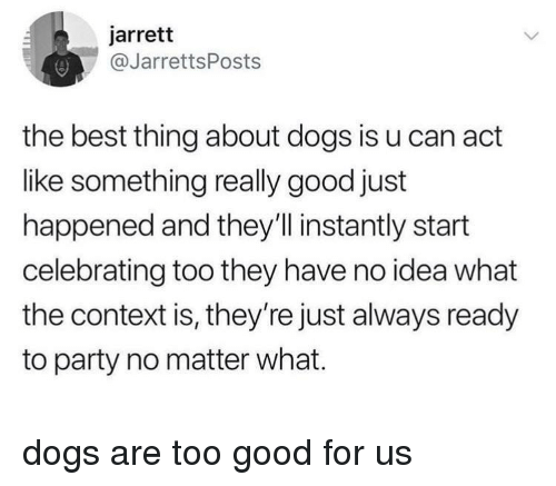 Dogs, Party, and Best: jarrett  @JarrettsPosts  the best thing about dogs is u can act  like something really good just  happened and they'l instantly start  celebrating too they have no idea what  the context is, they're just always ready  to party no matter what. dogs are too good for us