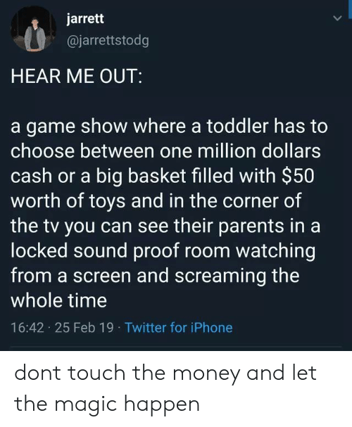 Iphone, Money, and Parents: jarrett  @jarrettstodg  HEAR ME OUT:  a game show where a toddler has to  choose between one million dollars  cash or a big basket filled with $50  worth of toys and in the corner of  the tv you can see their parents in a  locked sound proof room watching  from a screen and screaming the  whole time  16:42 25 Feb 19 Twitter for iPhone dont touch the money and let the magic happen