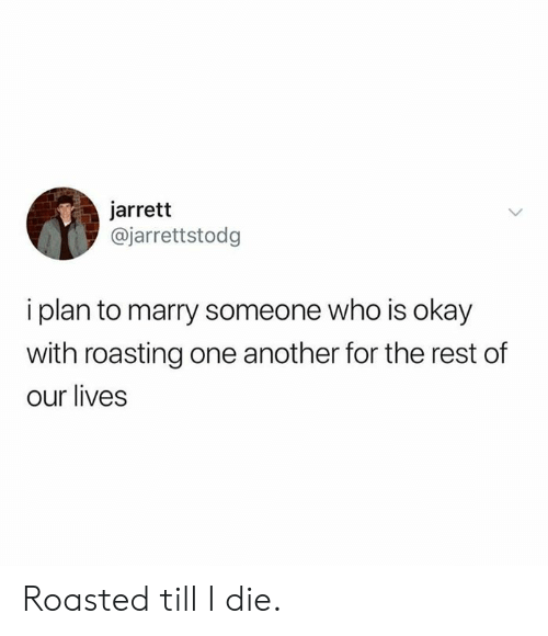 Dank, Okay, and 🤖: jarrett  @jarrettstodg  i plan to marry someone who is okay  with roasting one another for the rest of  our lives Roasted till I die.