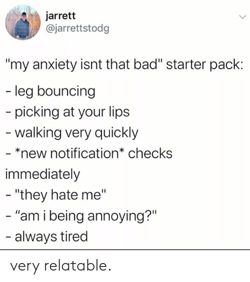 "Notification: jarrett  @jarrettstodg  ""my anxiety isnt that bad"" starter pack:  - leg bouncing  picking at your lips  -walking very quickly  - *new notification* checks  immediately  - ""they hate me""  - ""am i being annoying?""  - always tired very relatable."