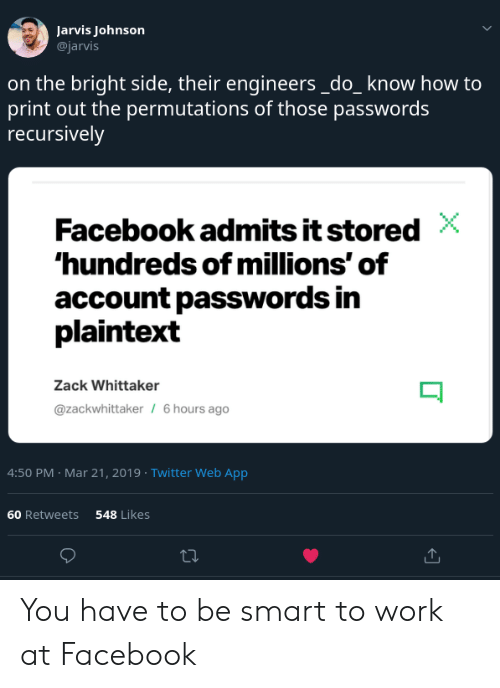 zack &: Jarvis Johnson  @jarvis  on the bright side, their engineers_do_know how to  print out the permutations of those passwords  recursively  Facebook admits it stored  hundreds of millions' of  account passwords in  plaintext  Zack Whittaker  @zackwhittaker  6 hours ago  4:50 PM Mar 21, 2019 Twitter Web App  60 Retweets  548 Likes You have to be smart to work at Facebook