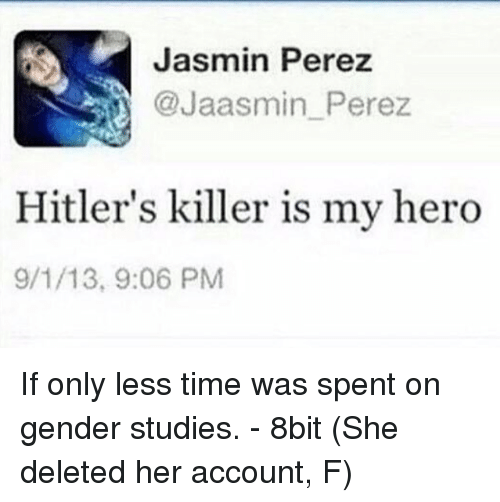Time, My Hero, and Accounting: Jasmin Perez  @Jaasmin Perez  Hitler's killer is my hero  9/1/13, 9:06 PM If only less time was spent on gender studies. - 8bit  (She deleted her account, F)