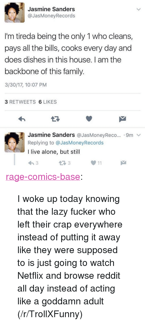 """reddit all: Jasmine Sanders  @JasMoneyRecords  I'm tireda being the only 1 who cleans,  pays all the bills, cooks every day and  does dishes in this house. I am the  backbone of this family  3/30/17, 10:07 PM  3 RETWEETS 6 LIKES  Jasmine Sanders @JasMoneyReco.. .9m v  Replying to @JasMoneyRecords  I live alone, but still <p><a href=""""http://ragecomicsbase.com/post/159437238697/i-woke-up-today-knowing-that-the-lazy-fucker-who"""" class=""""tumblr_blog"""">rage-comics-base</a>:</p>  <blockquote><p>I woke up today knowing that the lazy fucker who left their crap everywhere instead of putting it away like they were supposed to is just going to watch Netflix and browse reddit all day instead of acting like a goddamn adult (/r/TrollXFunny)</p></blockquote>"""