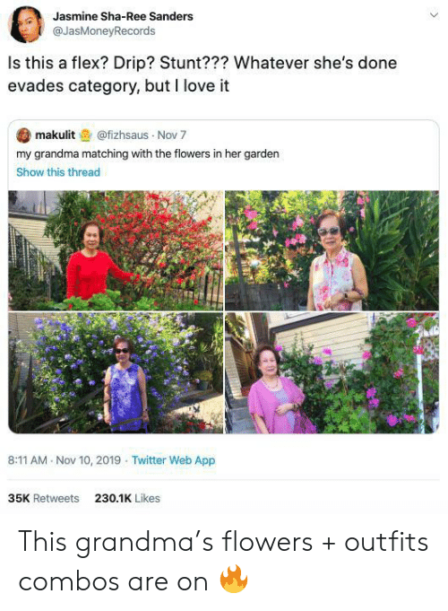 jasmine: Jasmine Sha-Ree Sanders  @JasMoneyRecords  Is this a flex? Drip? Stunt??? Whatever she's done  evades category, but I love it  makulit@fizhsaus Nov 7  my grandma matching with the flowers in her garden  Show this thread  8:11 AM Nov 10, 2019 Twitter Web App  35K Retweets  230.1K Likes This grandma's flowers + outfits combos are on 🔥
