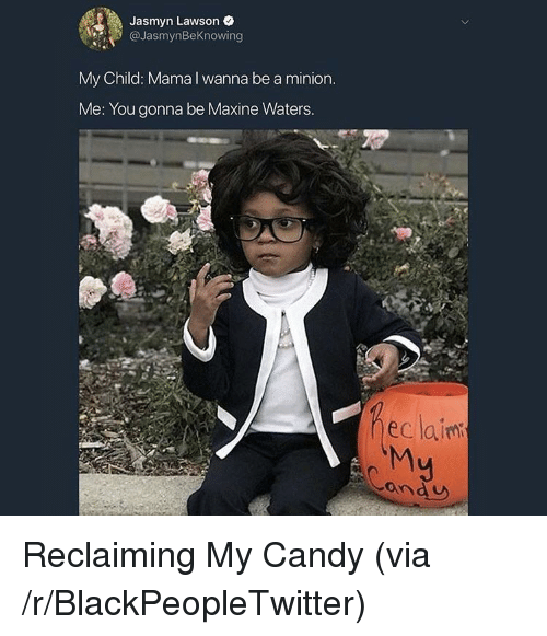 a minion: Jasmyn Lawson e  @JasmynBeKnowing  My Child: Mama I wanna be a minion  Me: You gonna be Maxine Waters  eclainm  ond U <p>Reclaiming My Candy (via /r/BlackPeopleTwitter)</p>