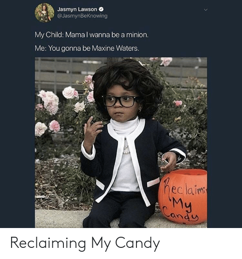 a minion: Jasmyn Lawson e  @JasmynBeKnowing  My Child: Mama I wanna be a minion  Me: You gonna be Maxine Waters  eclainm  ond U Reclaiming My Candy