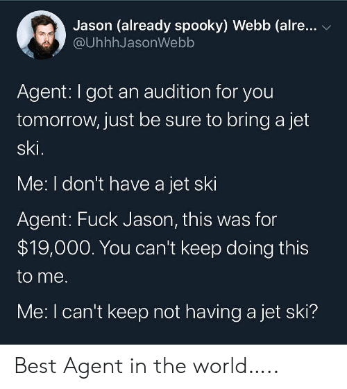 Dont Have A: Jason (already spooky) Webb (alre...  @UhhhJasonWebb  Agent: I got an audition for you  tomorrow, just be sure to bring a jet  ski.  Me: I don't have a jet ski  Agent: Fuck Jason, this was for  $19,000. You can't keep doing this  to me.  Me: I can't keep not having a jet ski? Best Agent in the world…..