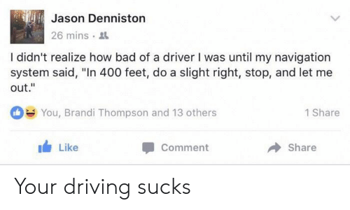 "let me out: Jason Denniston  26 mins .  ile  I didn't realize how bad of a driver I was until my navigation  system said, ""In 400 feet, do a slight right, stop, and let me  out.""  You, Brandi Thompson and 13 others  1 Share  1 Like  Comment  → Share Your driving sucks"