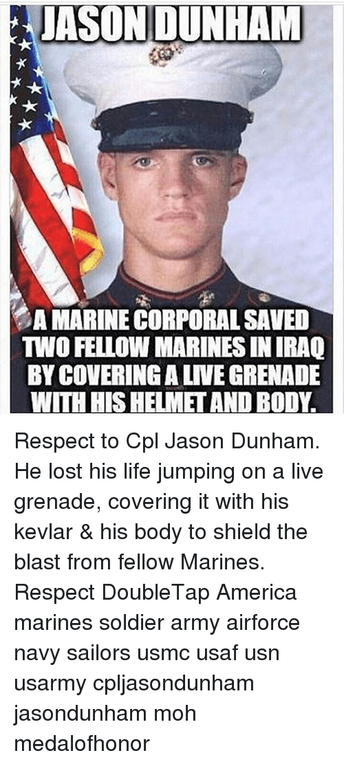 moh: JASON DUNHAM  A MARINE CORPORALSAVED  TWO FELLOW MARINES IN RAQ  BY COVERINGALNEGRENADE  WITH HISHELMET AND BODY. Respect to Cpl Jason Dunham. He lost his life jumping on a live grenade, covering it with his kevlar & his body to shield the blast from fellow Marines. Respect DoubleTap America marines soldier army airforce navy sailors usmc usaf usn usarmy cpljasondunham jasondunham moh medalofhonor