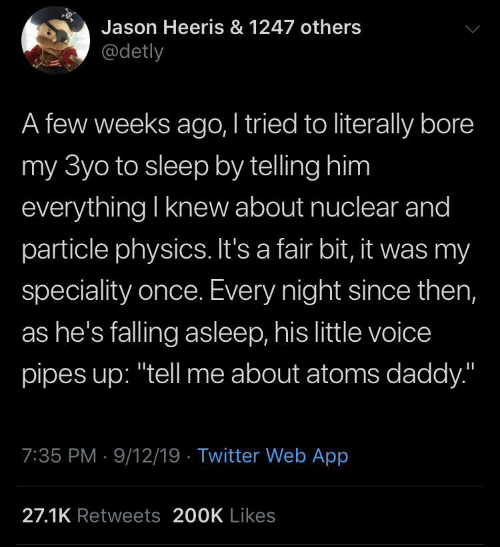 "Twitter, Voice, and Physics: Jason Heeris & 1247 others  @detly  A few weeks ago, I tried to literally bore  my 3yo to sleep by telling him  everything I knew about nuclear and  particle physics. It's a fair bit, it was my  speciality once. Every night since then,  as he's falling asleep, his little voice  pipes up: ""tell me about atoms daddy.""  7:35 PM 9/12/19 Twitter Web App  27.1K Retweets 200K Likes"