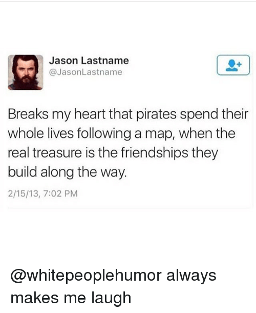 Memes, Heart, and Pirates: Jason Lastname  @JasonLastname  Breaks my heart that pirates spend their  whole lives following a map, when the  real treasure is the friendships they  build along the way.  2/15/13, 7:02 PM @whitepeoplehumor always makes me laugh