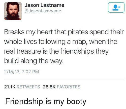 Booty, Heart, and Pirates: Jason Lastname  @JasonLastname  Breaks my heart that pirates spend their  whole lives following a map, when the  real treasure is the friendships they  build along the way.  2/15/13, 7:02 PM  21.1K RETWEETS 25.8K FAVORITES <p>Friendship is my booty</p>