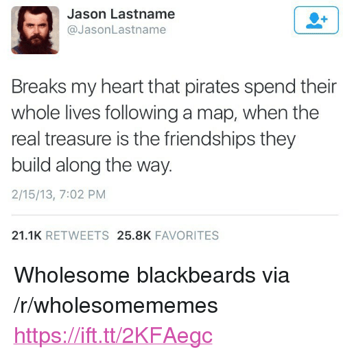 "Heart, Pirates, and The Real: Jason Lastname  @JasonLastname  Breaks my heart that pirates spend their  whole lives following a map, when the  real treasure is the friendships they  build along the way.  2/15/13, 7:02 PM  21.1K RETWEETS 25.8K FAVORITES <p>Wholesome blackbeards via /r/wholesomememes <a href=""https://ift.tt/2KFAegc"">https://ift.tt/2KFAegc</a></p>"