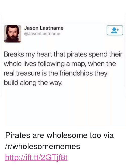 "Heart, Http, and Pirates: Jason Lastname  @JasonLastname  Breaks my heart that pirates spend their  whole lives following a map, when the  real treasure is the friendships they  build along the way. <p>Pirates are wholesome too via /r/wholesomememes <a href=""http://ift.tt/2GTjf8t"">http://ift.tt/2GTjf8t</a></p>"