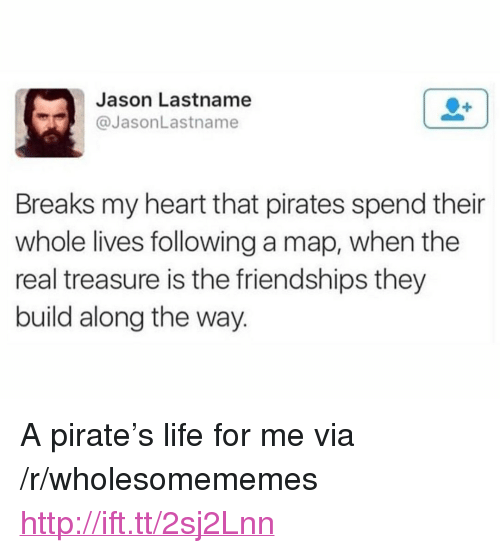 "Life, Heart, and Http: Jason Lastname  @JasonLastname  Breaks my heart that pirates spend their  whole lives following a map, when the  real treasure is the friendships they  build along the way. <p>A pirate's life for me via /r/wholesomememes <a href=""http://ift.tt/2sj2Lnn"">http://ift.tt/2sj2Lnn</a></p>"