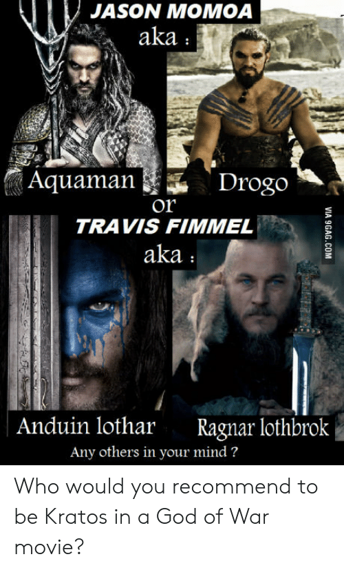 Ragnar Lothbrok: JASON MOMOA  aka  Aquaman  Drogo  Or  TRAVIS FIMMEL  aka  Anduin lothar Ragnar lothbrok  Any others in your mind? Who would you recommend to be Kratos in a God of War movie?